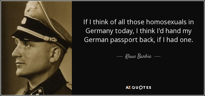 If I think of all those homosexuals in Germany today, I think I'd hand my German passport back, if I had one. - Klaus Barbie
