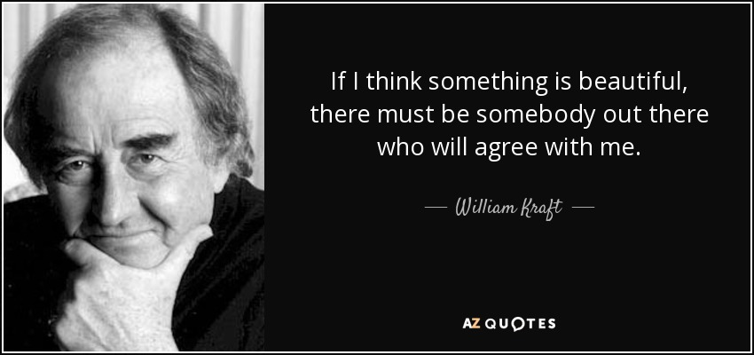 If I think something is beautiful, there must be somebody out there who will agree with me. - William Kraft