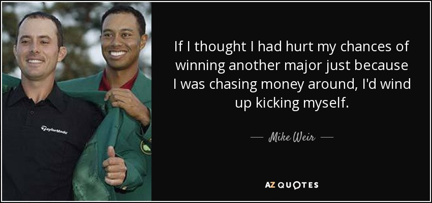 If I thought I had hurt my chances of winning another major just because I was chasing money around, I'd wind up kicking myself. - Mike Weir