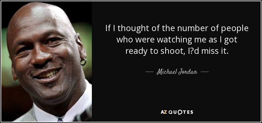 If I thought of the number of people who were watching me as I got ready to shoot, I?d miss it. - Michael Jordan