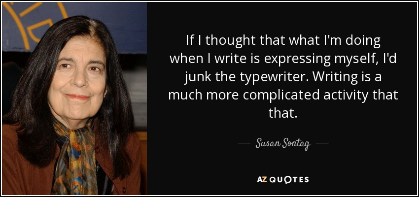 If I thought that what I'm doing when I write is expressing myself, I'd junk the typewriter. Writing is a much more complicated activity that that. - Susan Sontag