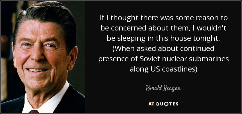 If I thought there was some reason to be concerned about them, I wouldn't be sleeping in this house tonight. (When asked about continued presence of Soviet nuclear submarines along US coastlines) - Ronald Reagan