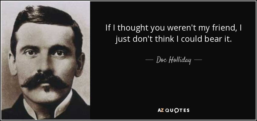 Doc Holliday Quote If I Thought You Werent My Friend I Just Dont