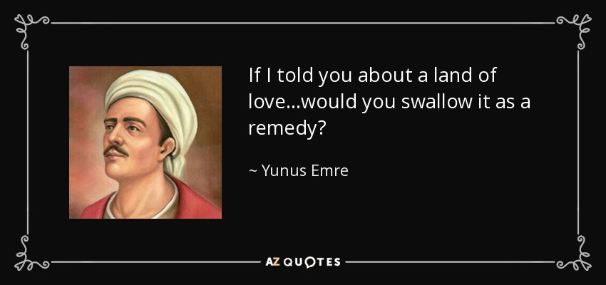 If I told you about a land of love...would you swallow it as a remedy? - Yunus Emre
