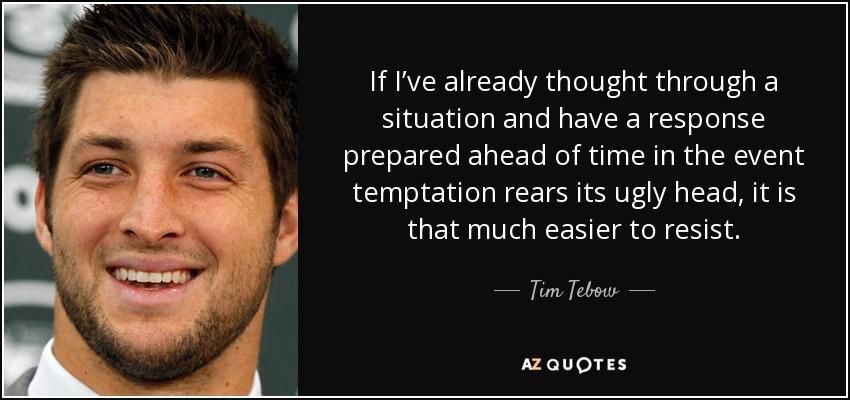 If I've already thought through a situation and have a response prepared ahead of time in the event temptation rears its ugly head, it is that much easier to resist. - Tim Tebow