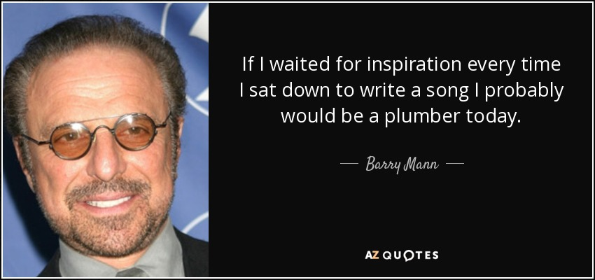 If I waited for inspiration every time I sat down to write a song I probably would be a plumber today. - Barry Mann
