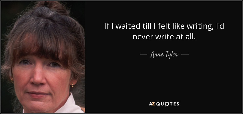 If I waited till I felt like writing, I'd never write at all. - Anne Tyler