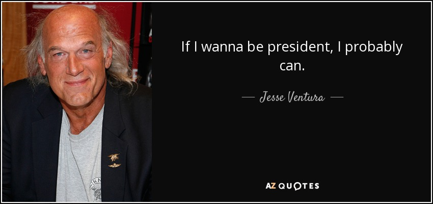 If I wanna be president, I probably can. - Jesse Ventura