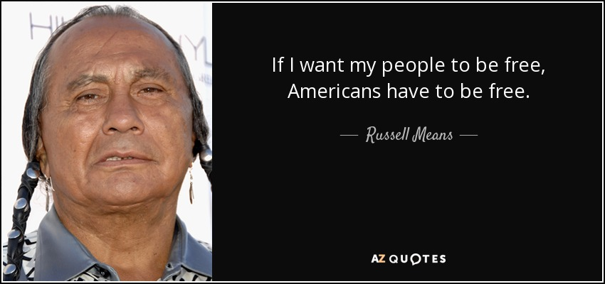 If I want my people to be free, Americans have to be free. - Russell Means