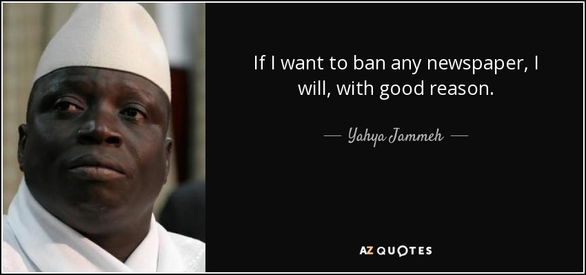 If I want to ban any newspaper, I will, with good reason. - Yahya Jammeh