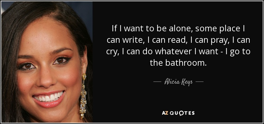 If I want to be alone, some place I can write, I can read, I can pray, I can cry, I can do whatever I want - I go to the bathroom. - Alicia Keys
