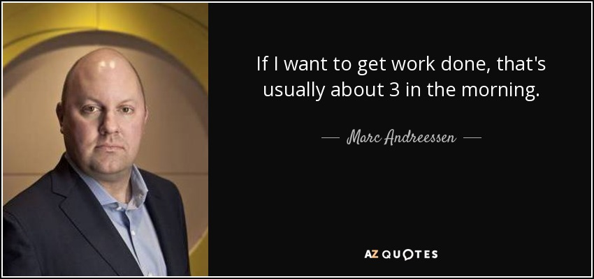If I want to get work done, that's usually about 3 in the morning. - Marc Andreessen