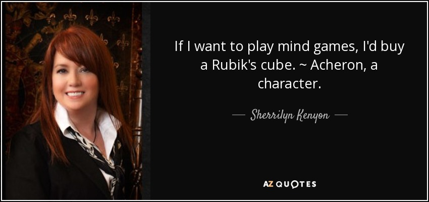 If I want to play mind games, I'd buy a Rubik's cube. ~ Acheron, a character. - Sherrilyn Kenyon