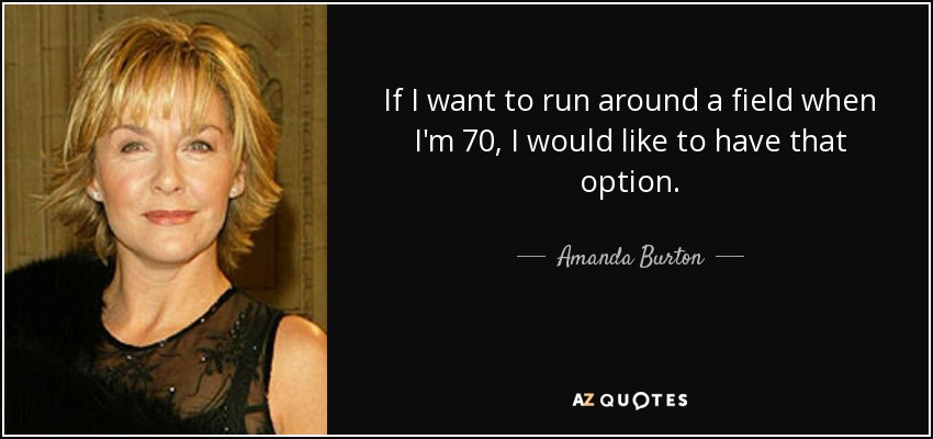 If I want to run around a field when I'm 70, I would like to have that option. - Amanda Burton