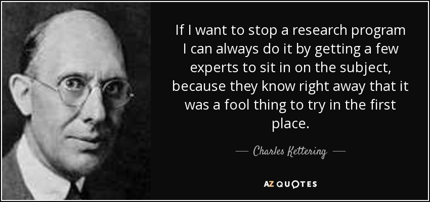If I want to stop a research program I can always do it by getting a few experts to sit in on the subject, because they know right away that it was a fool thing to try in the first place. - Charles Kettering
