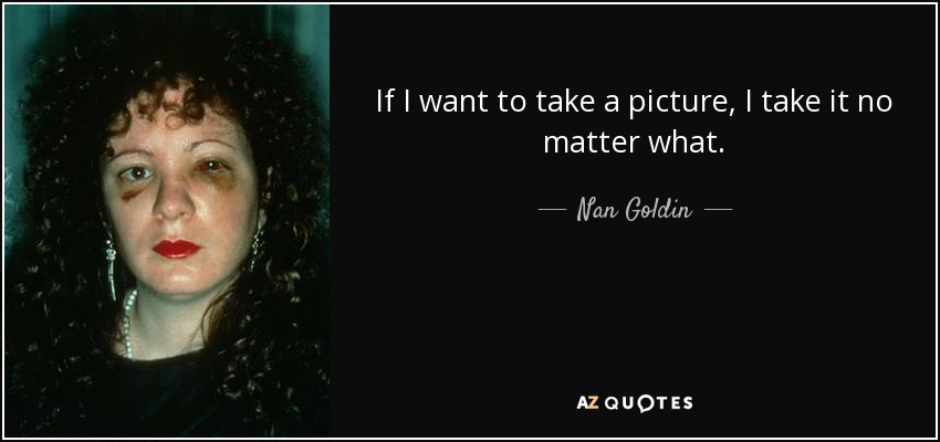 If I want to take a picture, I take it no matter what. - Nan Goldin