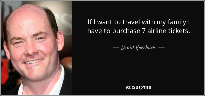 If I want to travel with my family I have to purchase 7 airline tickets. - David Koechner