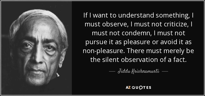 If I want to understand something, I must observe, I must not criticize, I must not condemn, I must not pursue it as pleasure or avoid it as non-pleasure. There must merely be the silent observation of a fact. - Jiddu Krishnamurti