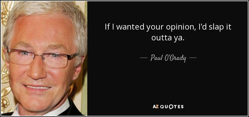 If I wanted your opinion, I'd slap it outta ya. - Paul O'Grady