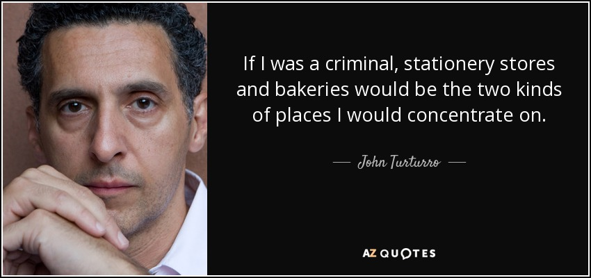 If I was a criminal, stationery stores and bakeries would be the two kinds of places I would concentrate on. - John Turturro