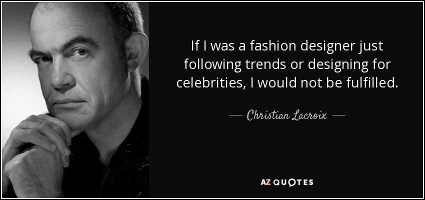 If I was a fashion designer just following trends or designing for celebrities, I would not be fulfilled. - Christian Lacroix