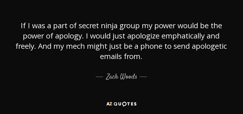 If I was a part of secret ninja group my power would be the power of apology. I would just apologize emphatically and freely. And my mech might just be a phone to send apologetic emails from. - Zach Woods