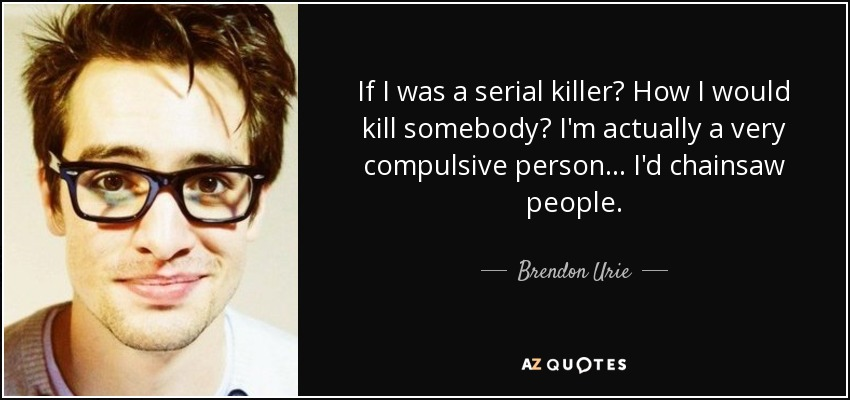 If I was a serial killer? How I would kill somebody? I'm actually a very compulsive person ... I'd chainsaw people. - Brendon Urie