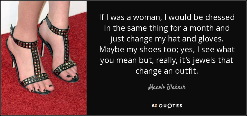 If I was a woman, I would be dressed in the same thing for a month and just change my hat and gloves. Maybe my shoes too; yes, I see what you mean but, really, it's jewels that change an outfit. - Manolo Blahnik