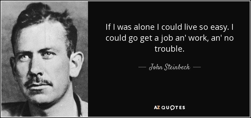 If I was alone I could live so easy. I could go get a job an' work, an' no trouble. - John Steinbeck