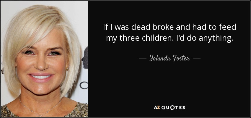 If I was dead broke and had to feed my three children. I'd do anything. - Yolanda Foster