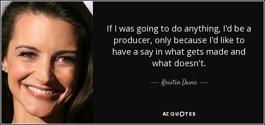 If I was going to do anything, I'd be a producer, only because I'd like to have a say in what gets made and what doesn't. - Kristin Davis