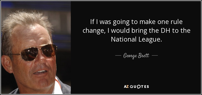 If I was going to make one rule change, I would bring the DH to the National League. - George Brett
