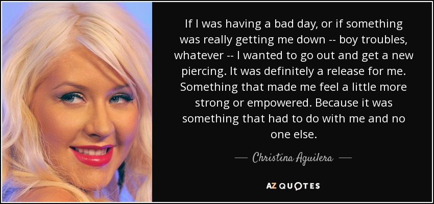 If I was having a bad day, or if something was really getting me down -- boy troubles, whatever -- I wanted to go out and get a new piercing. It was definitely a release for me. Something that made me feel a little more strong or empowered. Because it was something that had to do with me and no one else. - Christina Aguilera
