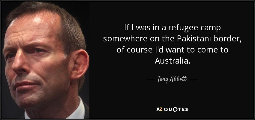 If I was in a refugee camp somewhere on the Pakistani border, of course I'd want to come to Australia. - Tony Abbott