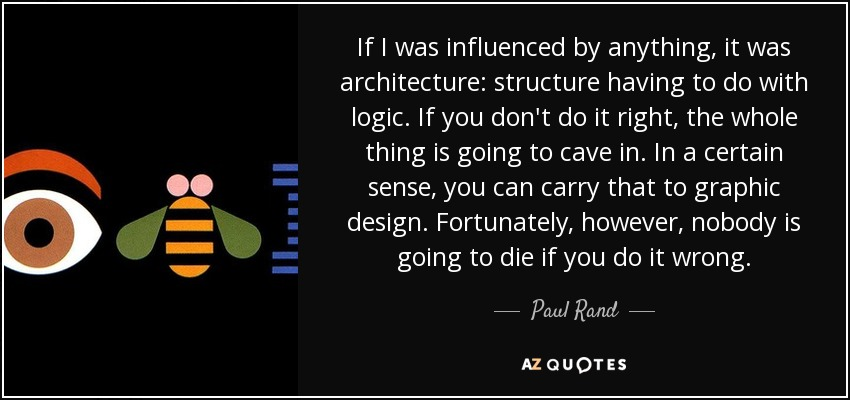 If I was influenced by anything, it was architecture: structure having to do with logic. If you don't do it right, the whole thing is going to cave in. In a certain sense, you can carry that to graphic design. Fortunately, however, nobody is going to die if you do it wrong. - Paul Rand