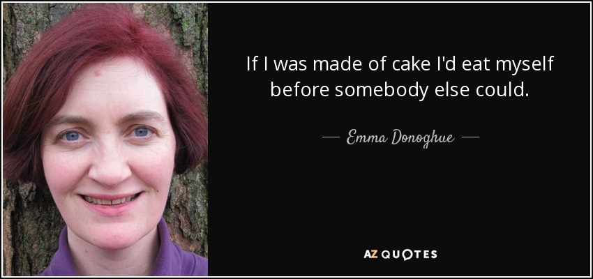 If I was made of cake I'd eat myself before somebody else could. - Emma Donoghue