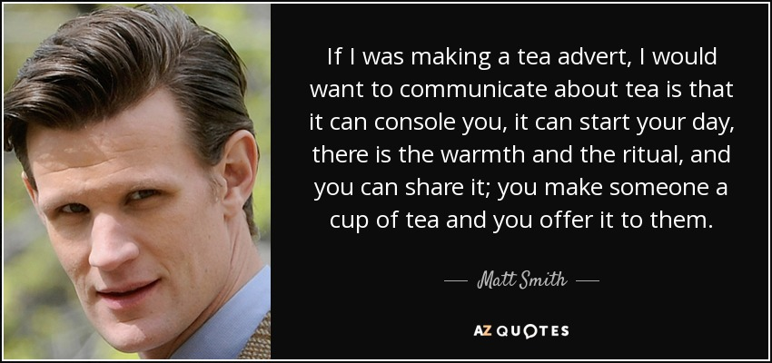 If I was making a tea advert, I would want to communicate about tea is that it can console you, it can start your day, there is the warmth and the ritual, and you can share it; you make someone a cup of tea and you offer it to them. - Matt Smith
