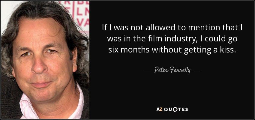 If I was not allowed to mention that I was in the film industry, I could go six months without getting a kiss. - Peter Farrelly