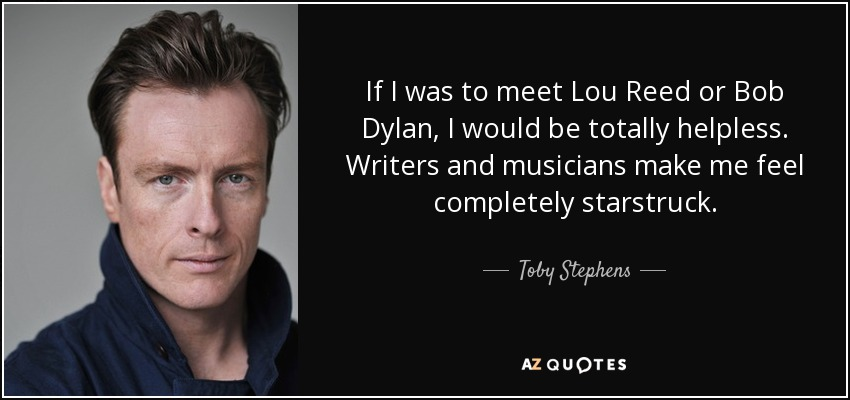 If I was to meet Lou Reed or Bob Dylan, I would be totally helpless. Writers and musicians make me feel completely starstruck. - Toby Stephens