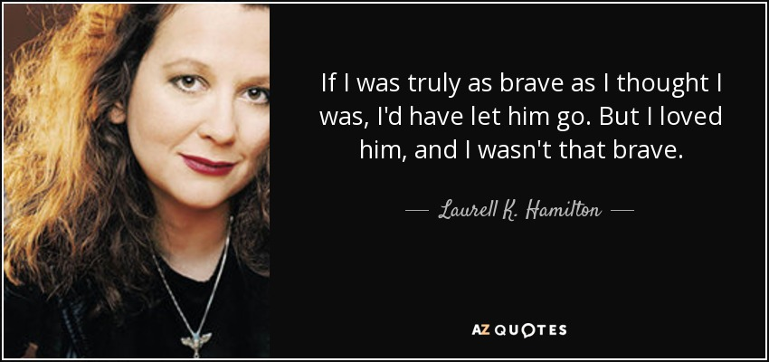 If I was truly as brave as I thought I was, I'd have let him go. But I loved him, and I wasn't that brave. - Laurell K. Hamilton