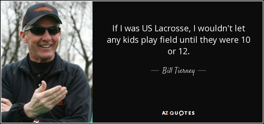 If I was US Lacrosse, I wouldn't let any kids play field until they were 10 or 12. - Bill Tierney