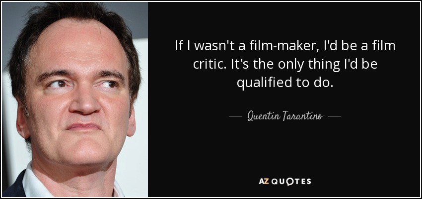 If I wasn't a film-maker, I'd be a film critic. It's the only thing I'd be qualified to do. - Quentin Tarantino