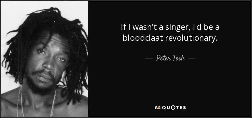 If I wasn't a singer, I'd be a bloodclaat revolutionary. - Peter Tosh