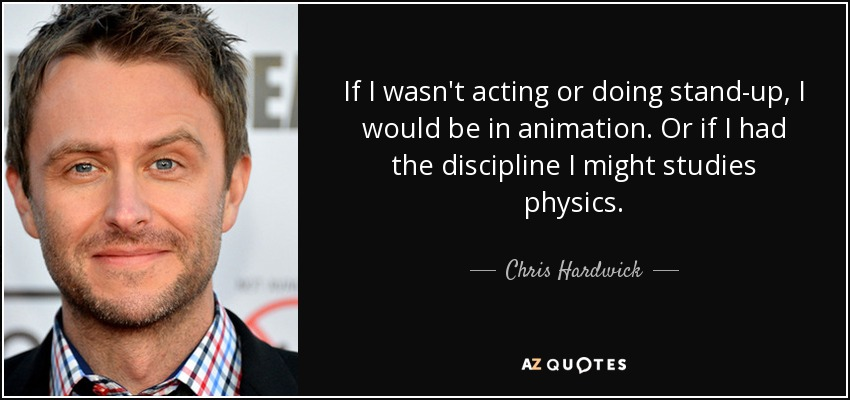 If I wasn't acting or doing stand-up, I would be in animation. Or if I had the discipline I might studies physics. - Chris Hardwick
