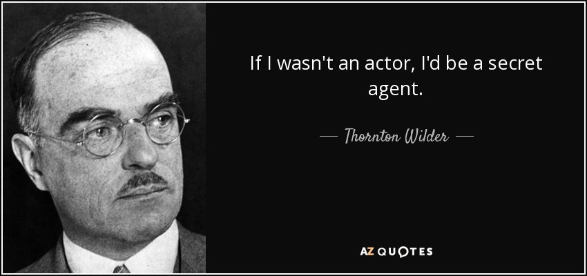 If I wasn't an actor, I'd be a secret agent. - Thornton Wilder