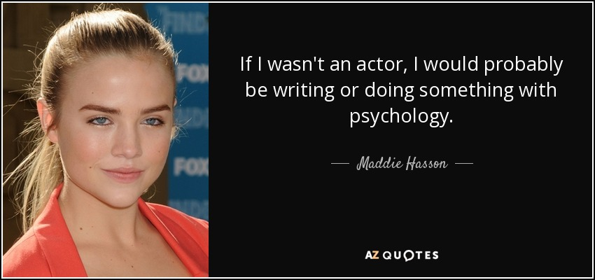 If I wasn't an actor, I would probably be writing or doing something with psychology. - Maddie Hasson