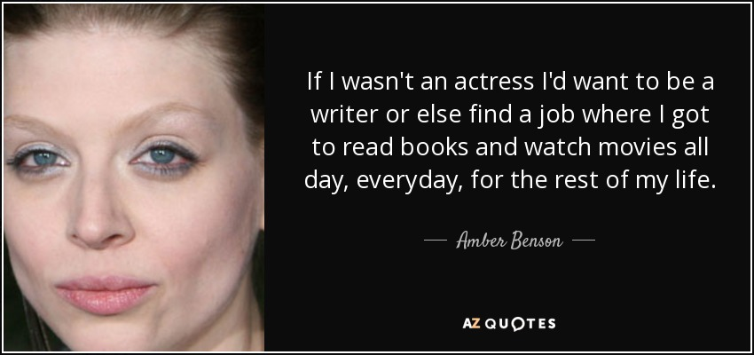 If I wasn't an actress I'd want to be a writer or else find a job where I got to read books and watch movies all day, everyday, for the rest of my life. - Amber Benson