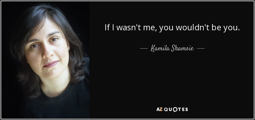 If I wasn't me, you wouldn't be you. - Kamila Shamsie