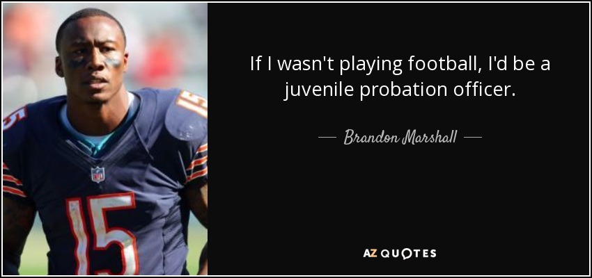 If I wasn't playing football, I'd be a juvenile probation officer. - Brandon Marshall