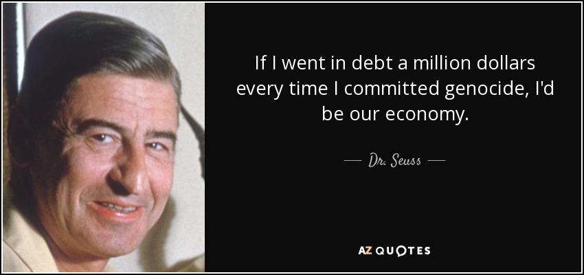 If I went in debt a million dollars every time I committed genocide, I'd be our economy. - Dr. Seuss